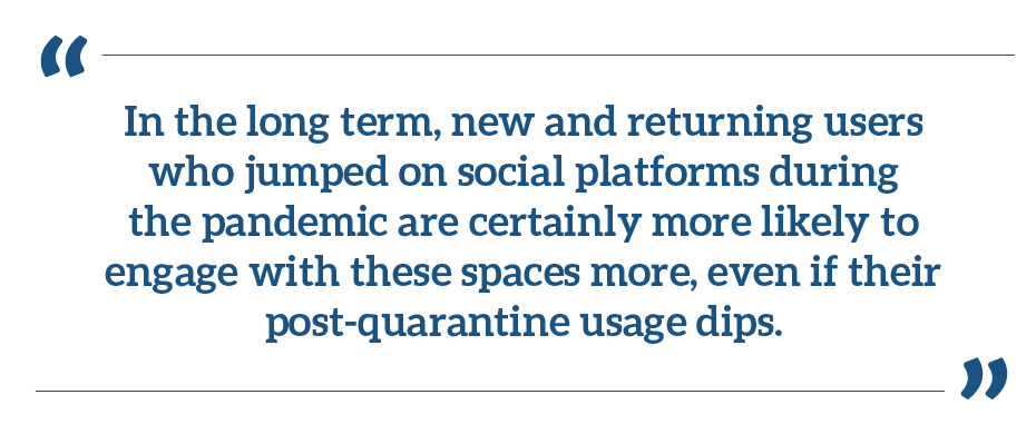 """In the long term, new and returning users who jumped on social platforms during the pandemic are certainly more likely to engage with these spaces more, even if their post-quarantine usage dips."""